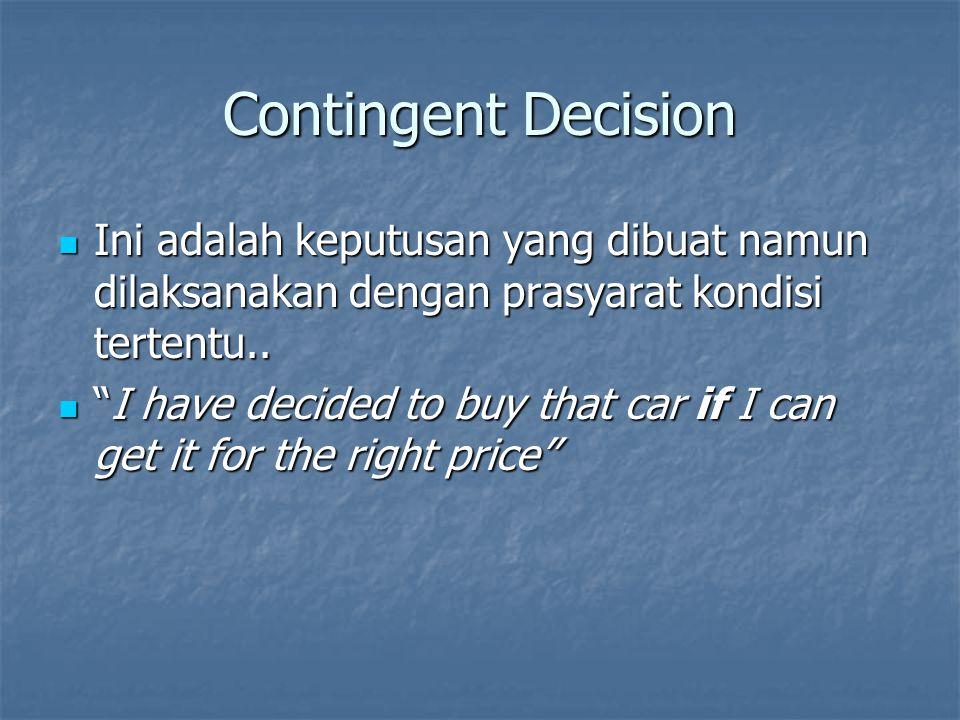 Contingent Decision Ini adalah keputusan yang dibuat namun dilaksanakan dengan prasyarat kondisi tertentu.. Ini adalah keputusan yang dibuat namun dil