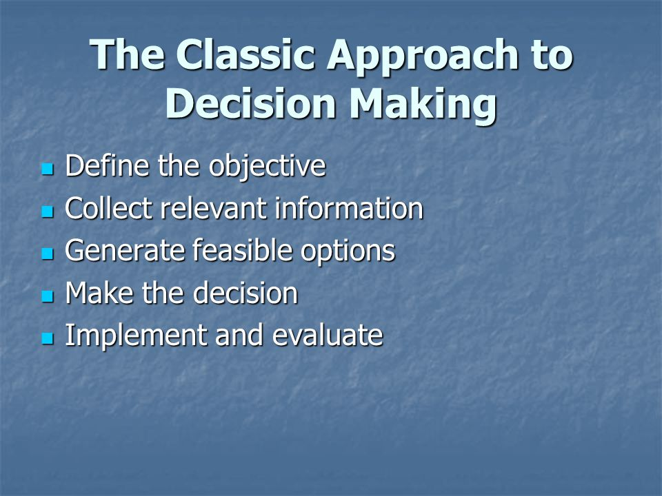 The Classic Approach to Decision Making Define the objective Define the objective Collect relevant information Collect relevant information Generate f