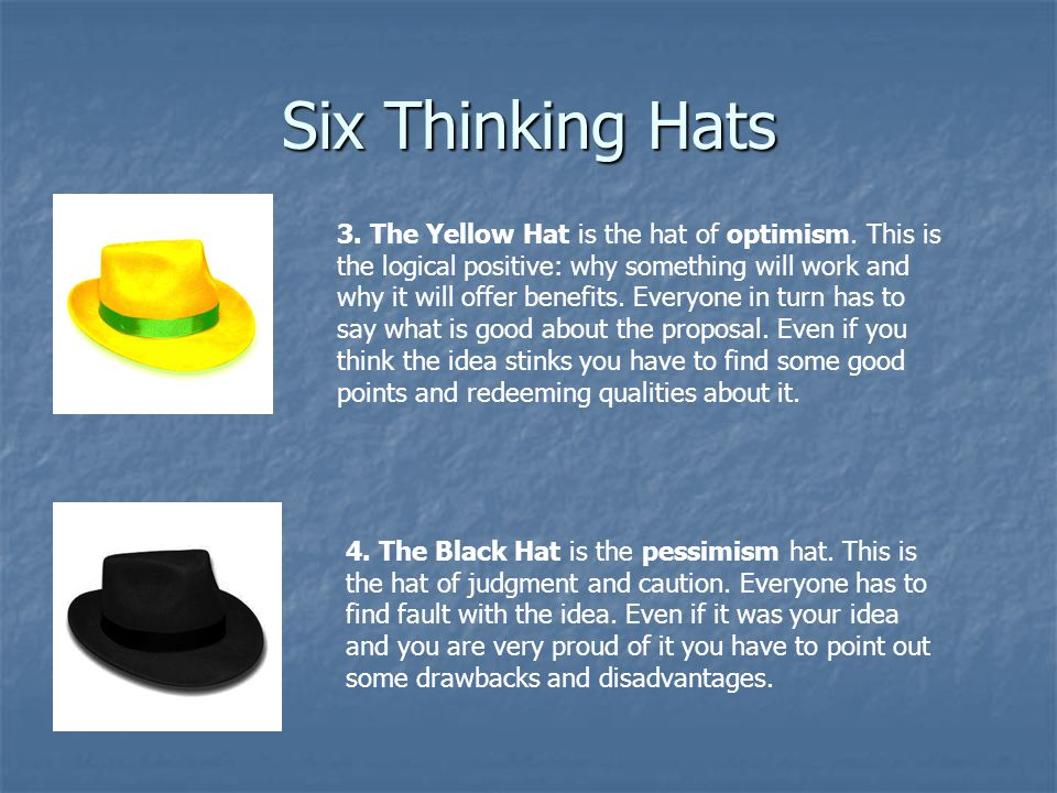 Six Thinking Hats 3. The Yellow Hat is the hat of optimism. This is the logical positive: why something will work and why it will offer benefits. Ever