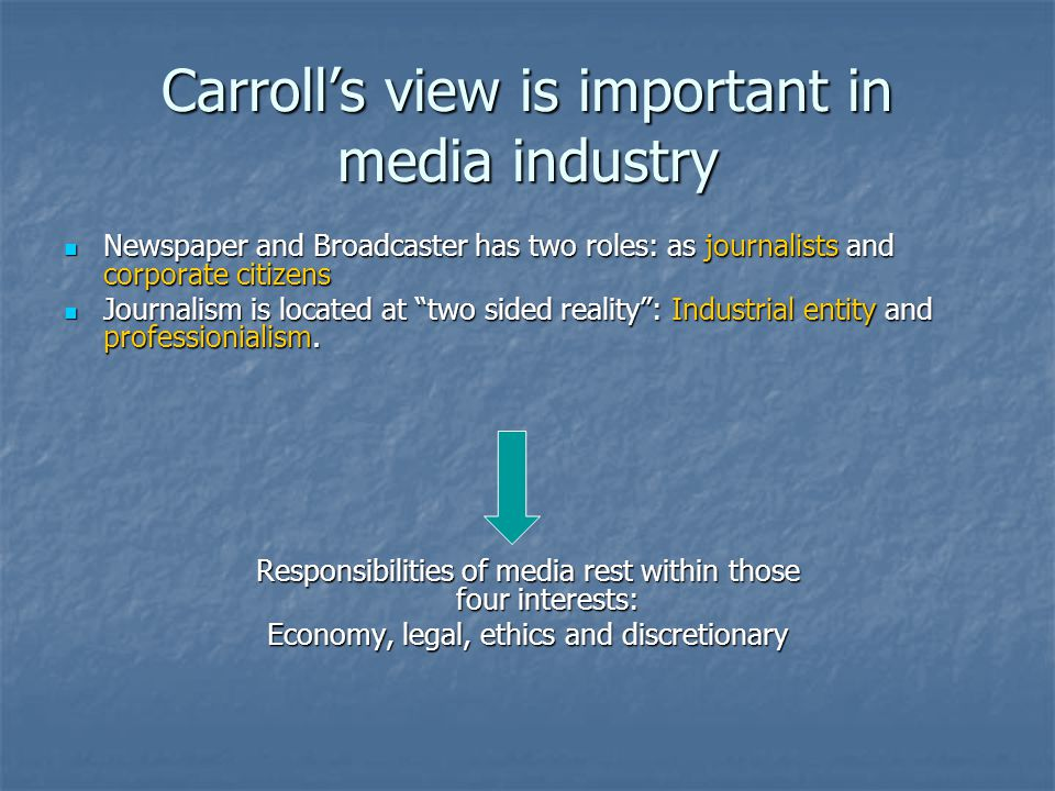 Carroll's view is important in media industry Newspaper and Broadcaster has two roles: as journalists and corporate citizens Newspaper and Broadcaster