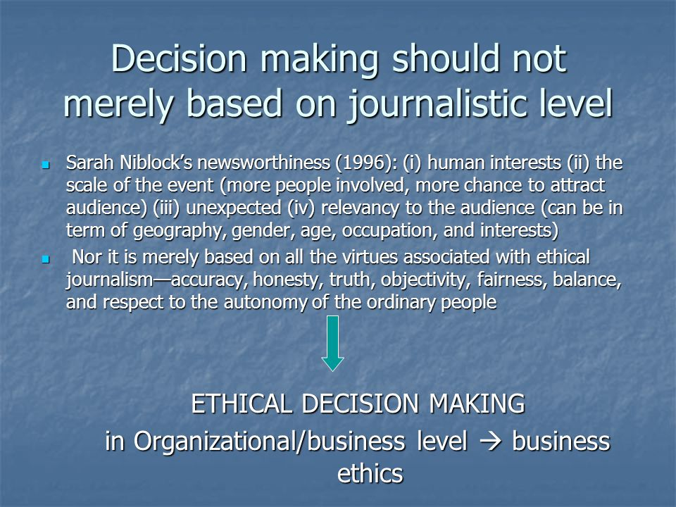 Decision making should not merely based on journalistic level Sarah Niblock's newsworthiness (1996): (i) human interests (ii) the scale of the event (