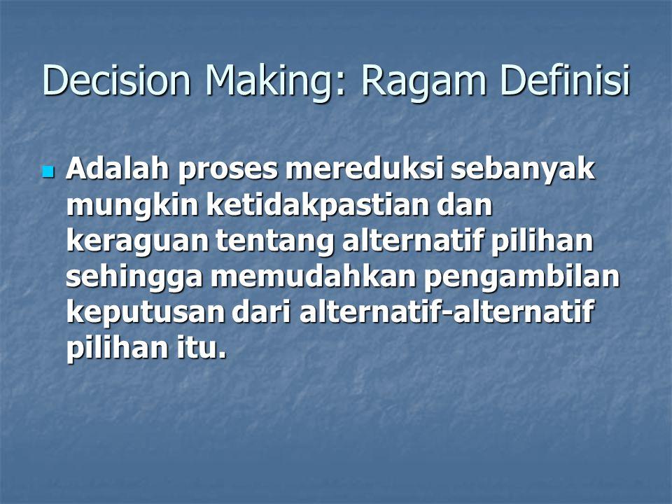 Decision Making: Ragam Definisi Adalah proses mereduksi sebanyak mungkin ketidakpastian dan keraguan tentang alternatif pilihan sehingga memudahkan pe