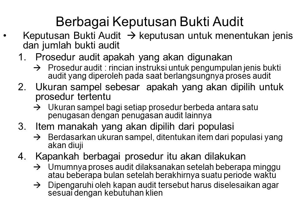 Berbagai Keputusan Bukti Audit Program Audit  Daftar atas berbagai prosedur audit untuk audit tertentu atau untuk keseluruhan proses audit  Mencakup ukuran sampel, item yang dipilih, waktu pelaksanaan pengujian  Setiap komponen audit akan terdapat suatu program audit yang mengandung sejumlah prosedur audit (lihat Tabel 12-4)