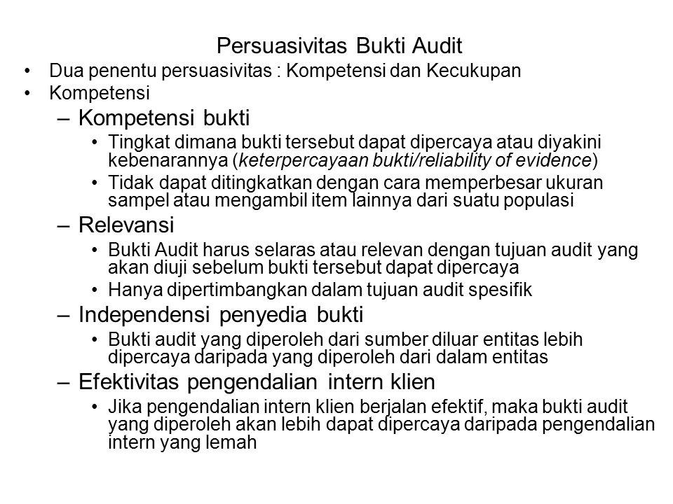 Persuasivitas Bukti Audit –Pemahaman langsung auditor Bukti audit yang diperoleh langsung oleh auditor melalui pengujian fisik, observasi, penghitungan dan inspeksi akan lebih kompeten daripada informasi yang diperoleh secara tidak langsung –Berbagai kualifikasi individu yang menyediakan informasi Bukti audit tidak akan dapat dipercaya, kecuali jika individu yang menyediakan informasi tersebut memiliki kualifikasi untuk melakukan hal itu –Tingkat obyektivitas Bukti yang obyektif akan lebih dipercaya daripada bukti yang membutuhkan pertimbangan tertentu untuk menentukan apakah bukti tersebut memang benar –Ketepatan waktu Ketepatan waktu atas bukti audit dapat merujuk pada kapan bukti itu dikumpulkan atau kapan periode waktu yang tercover oleh proses audit itu