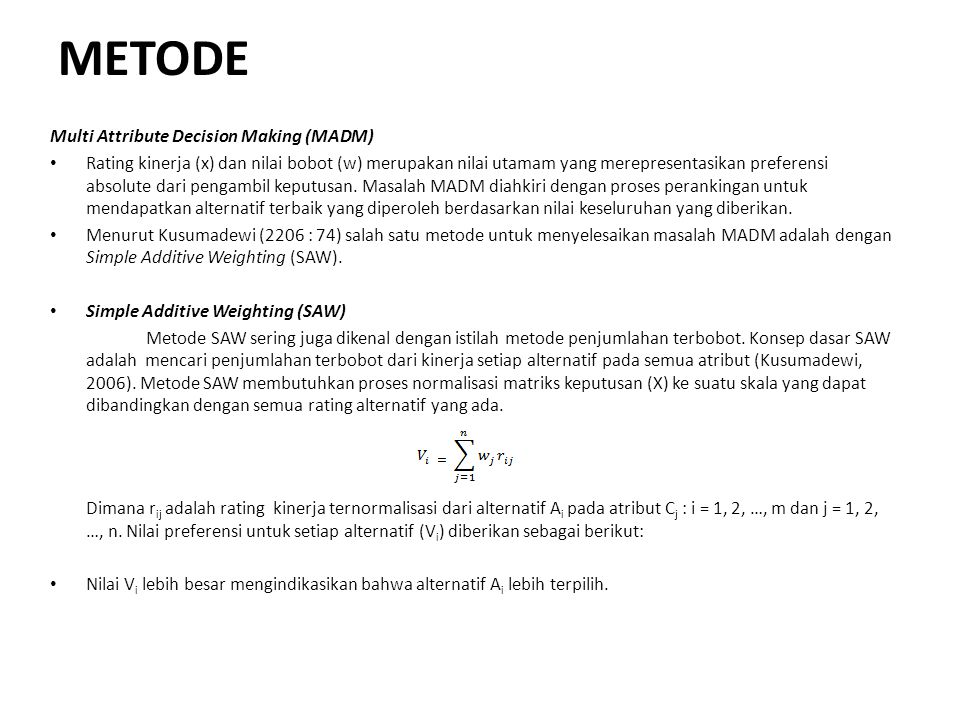 METODE Multi Attribute Decision Making (MADM) Rating kinerja (x) dan nilai bobot (w) merupakan nilai utamam yang merepresentasikan preferensi absolute