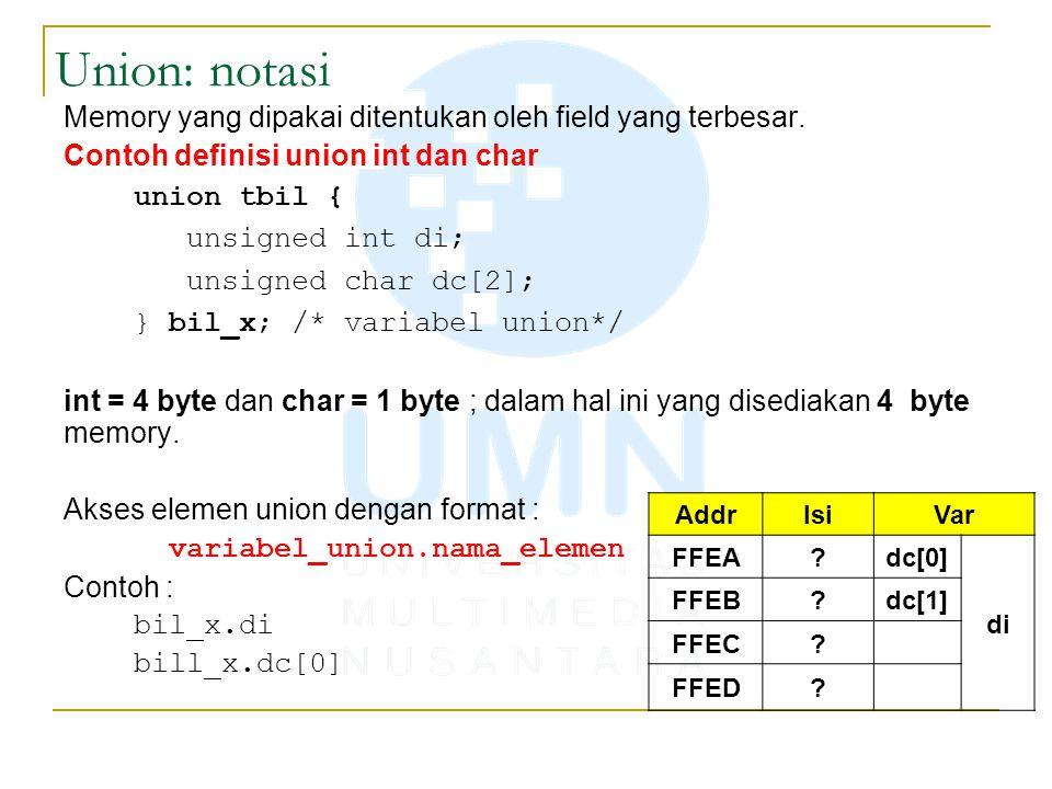 Union: notasi Memory yang dipakai ditentukan oleh field yang terbesar. Contoh definisi union int dan char union tbil { unsigned int di; unsigned char