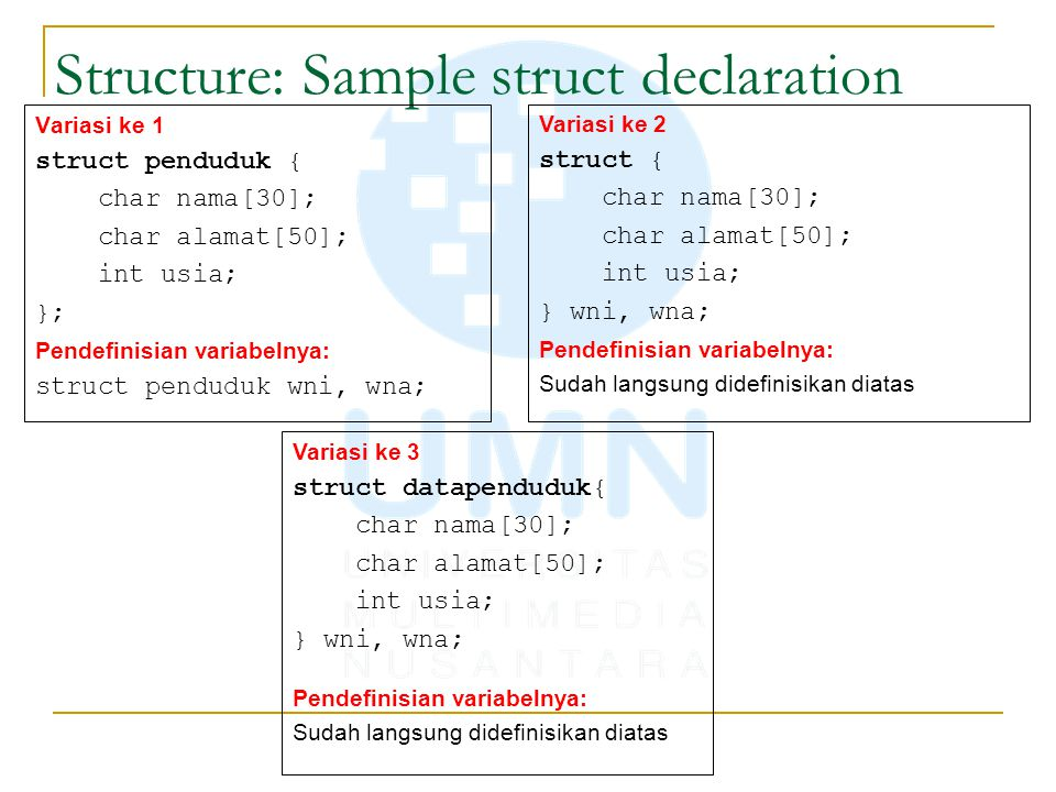 Structure: Sample struct declaration Variasi ke 1 struct penduduk { char nama[30]; char alamat[50]; int usia; }; Pendefinisian variabelnya: struct pen