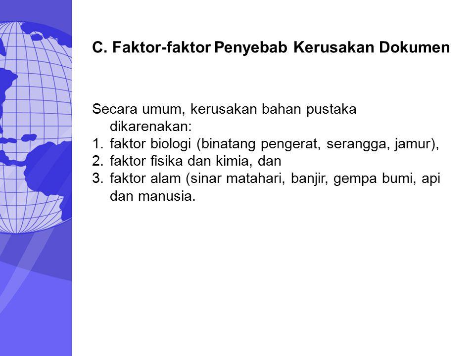 C. Faktor-faktor Penyebab Kerusakan Dokumen Secara umum, kerusakan bahan pustaka dikarenakan: 1.faktor biologi (binatang pengerat, serangga, jamur), 2