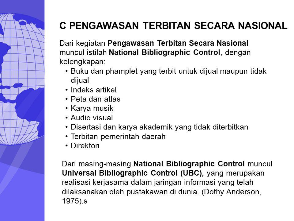 C PENGAWASAN TERBITAN SECARA NASIONAL Dari kegiatan Pengawasan Terbitan Secara Nasional muncul istilah National Bibliographic Control, dengan kelengka