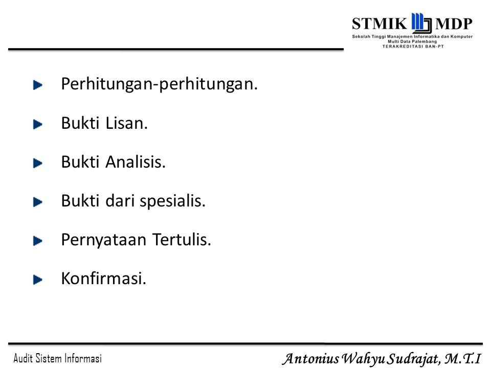 Audit Sistem Informasi Antonius Wahyu Sudrajat, M.T.I Perhitungan-perhitungan. Bukti Lisan. Bukti Analisis. Bukti dari spesialis. Pernyataan Tertulis.