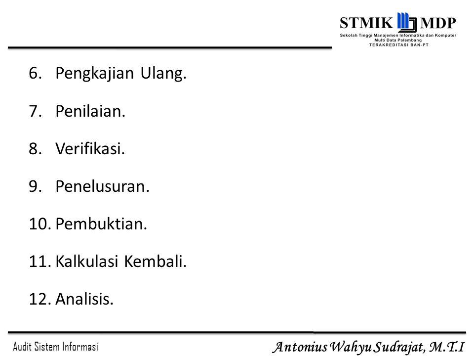 Audit Sistem Informasi Antonius Wahyu Sudrajat, M.T.I 6.Pengkajian Ulang. 7.Penilaian. 8.Verifikasi. 9.Penelusuran. 10.Pembuktian. 11.Kalkulasi Kembal