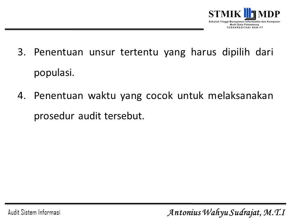 Audit Sistem Informasi Antonius Wahyu Sudrajat, M.T.I 3.Penentuan unsur tertentu yang harus dipilih dari populasi. 4.Penentuan waktu yang cocok untuk