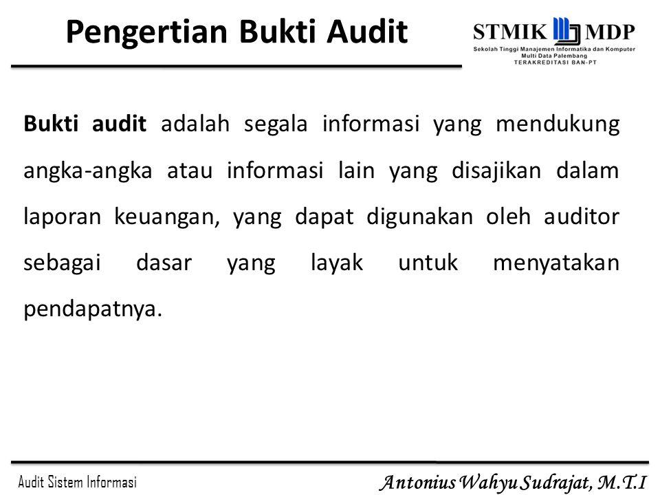 Audit Sistem Informasi Antonius Wahyu Sudrajat, M.T.I Pengertian Bukti Audit Bukti audit adalah segala informasi yang mendukung angka-angka atau infor