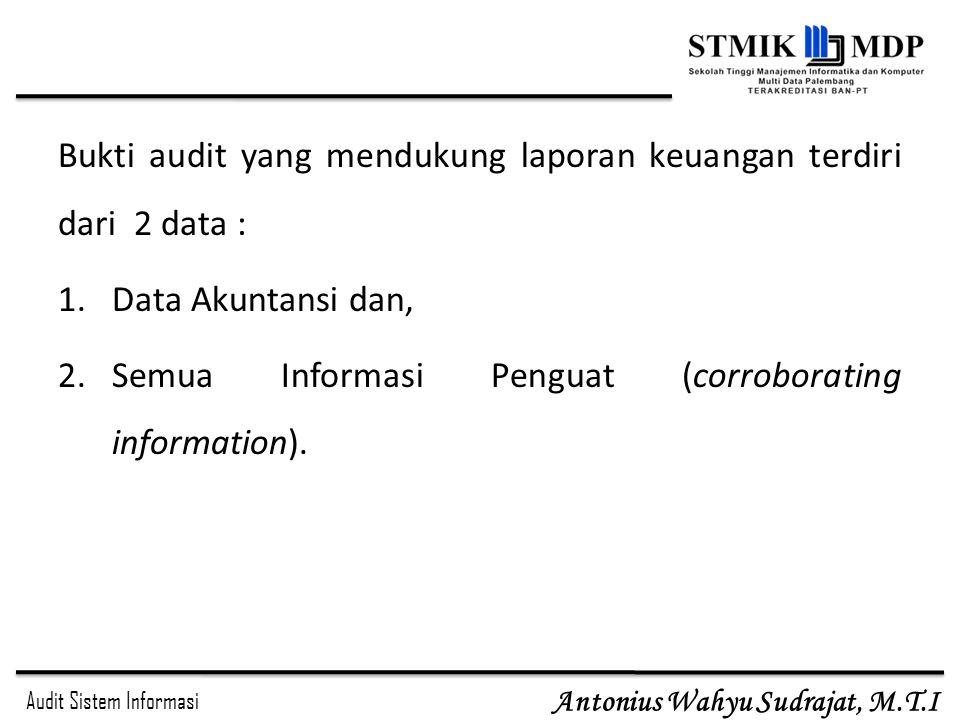 Audit Sistem Informasi Antonius Wahyu Sudrajat, M.T.I Bukti audit yang mendukung laporan keuangan terdiri dari 2 data : 1.Data Akuntansi dan, 2.Semua