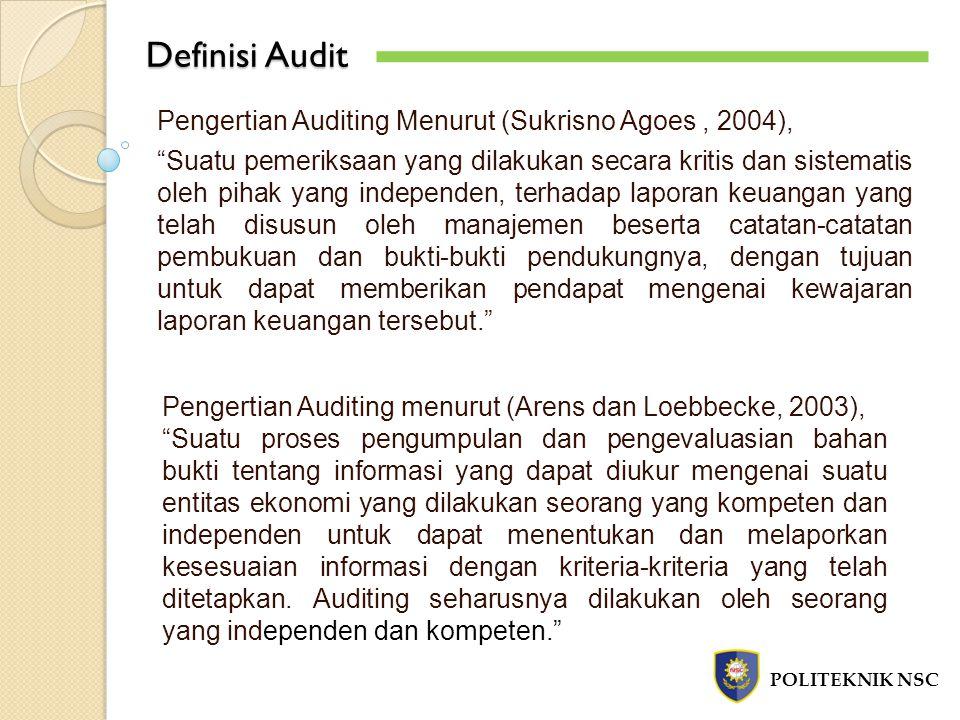 Definisi Audit POLITEKNIK NSC Pengertian Auditing Menurut (Mulyadi, 2002), Suatu proses sistematik untuk memperoleh dan mengevaluasi bukti secara objektif mengenai pernyataan- pernyataan tentang kegiatan dan kejadian ekonomi dengan tujuan untuk menetapkan tingkat kesesuaian antara pernyataan- pernyataan tersebut dengan kriteria yang telah ditetapkan, serta penyampaian hasil-hasilnya kepada pemakai yang berkepentingan. Definis Audit Proses sistematik, suatu rangkaian prosedur langkah atau prosedur yang logis dan terorganiasasi.