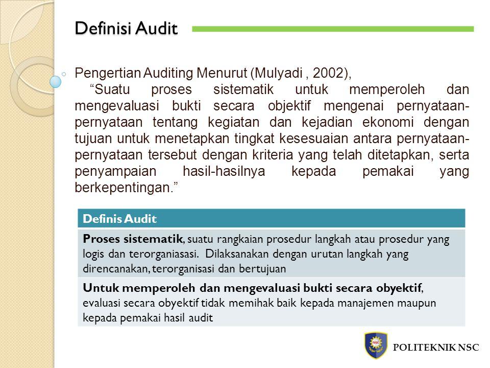 Definisi Audit POLITEKNIK NSC Definis Audit Pernyataan mengenai kegiatan dan kejadian ekonomi, hasil proses akuntansi yang disajikan dalam Laporan Keuangan yang terdiri dari 4 laporan yaitu Neraca, Laporan Laba Rugi, Laporan Perubahan Ekuitas dan Laporan Arus Kas Menetapkan tingkat kesesuaian, menggunakan standar yang telah ditentukan baik dengan ukuran kuantitatif (internal auditor) maupun kualitatif (external auditor) Kriteria yang telah ditetapkan, dasar untuk menilai pernyataan dapat berupa peraturan, Undang-Undang, budget, PSAK Penyampaian Hasil, dalam bentuk laporan audit Pemakai yang berkepentingan, pemegang saham, manajemen, kreditor, calon investor, kreditor, organisasi buruh dan Kantor Pelayanan Pajak