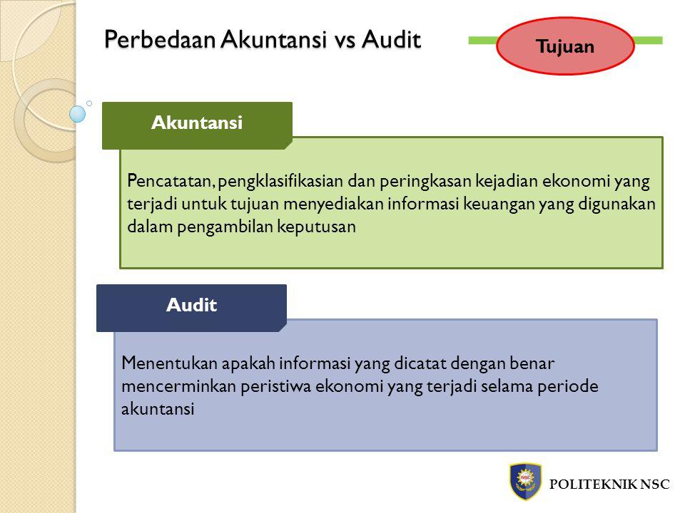 Perbedaan Akuntansi vs Audit POLITEKNIK NSC Tujuan Pencatatan, pengklasifikasian dan peringkasan kejadian ekonomi yang terjadi untuk tujuan menyediaka