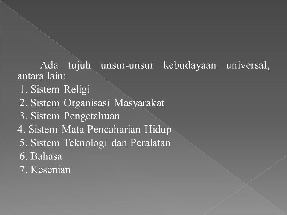 Ada tujuh unsur-unsur kebudayaan universal, antara lain: 1. Sistem Religi 2. Sistem Organisasi Masyarakat 3. Sistem Pengetahuan 4. Sistem Mata Pencaha