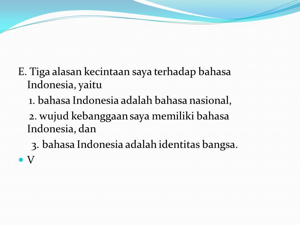 E. Tiga alasan kecintaan saya terhadap bahasa Indonesia, yaitu 1. bahasa Indonesia adalah bahasa nasional, 2. wujud kebanggaan saya memiliki bahasa In