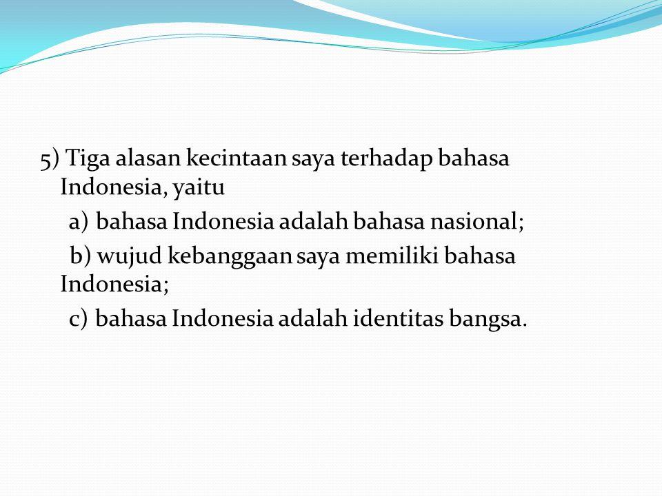 5) Tiga alasan kecintaan saya terhadap bahasa Indonesia, yaitu a) bahasa Indonesia adalah bahasa nasional; b) wujud kebanggaan saya memiliki bahasa In
