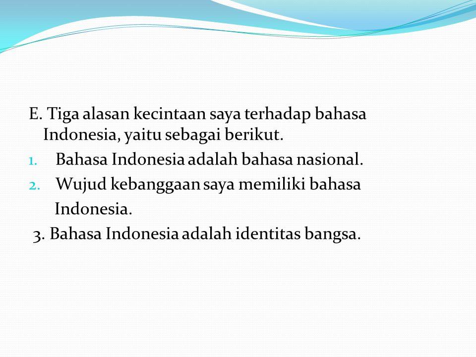E. Tiga alasan kecintaan saya terhadap bahasa Indonesia, yaitu sebagai berikut. 1. Bahasa Indonesia adalah bahasa nasional. 2. Wujud kebanggaan saya m