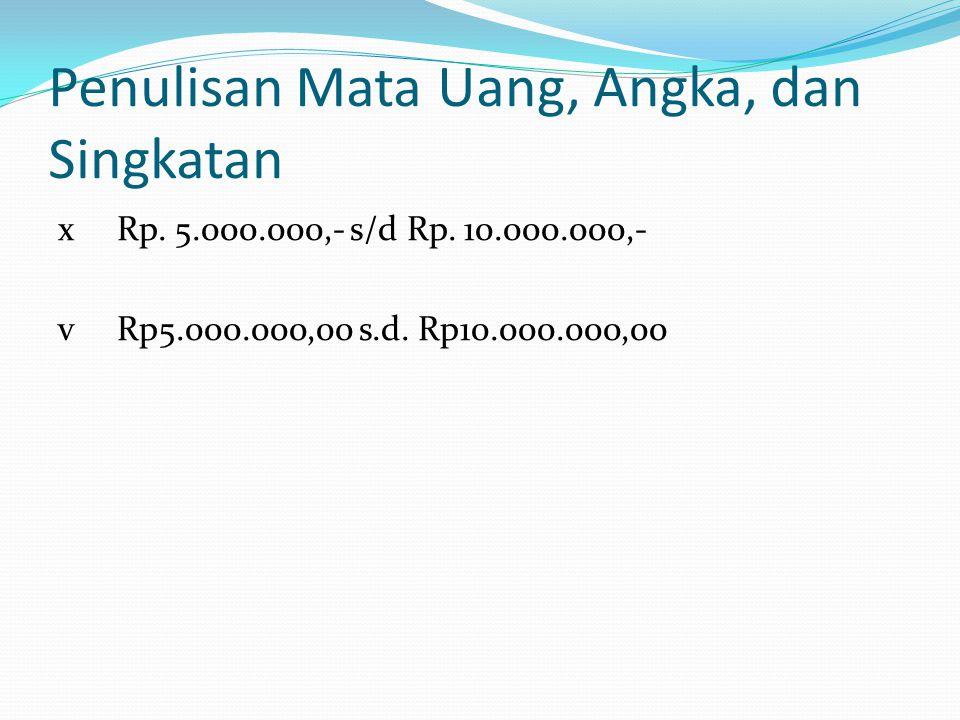 Penulisan Mata Uang, Angka, dan Singkatan x Rp. 5.000.000,- s/d Rp. 10.000.000,- v Rp5.000.000,00 s.d. Rp10.000.000,00
