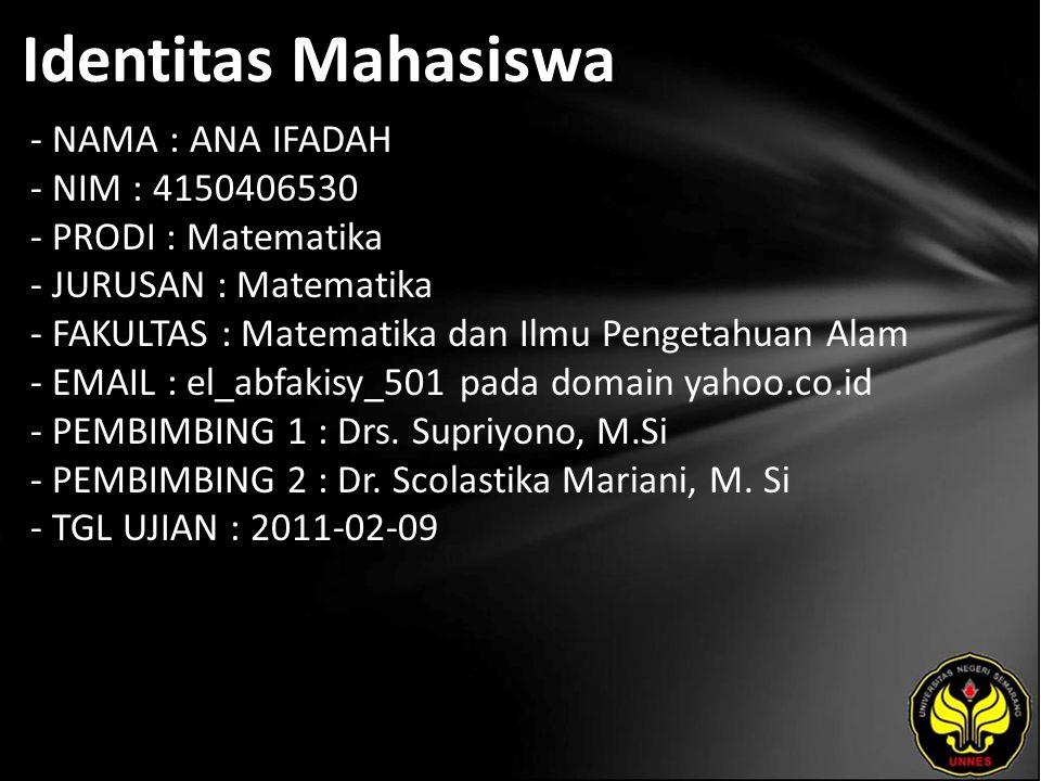 Identitas Mahasiswa - NAMA : ANA IFADAH - NIM : 4150406530 - PRODI : Matematika - JURUSAN : Matematika - FAKULTAS : Matematika dan Ilmu Pengetahuan Alam - EMAIL : el_abfakisy_501 pada domain yahoo.co.id - PEMBIMBING 1 : Drs.