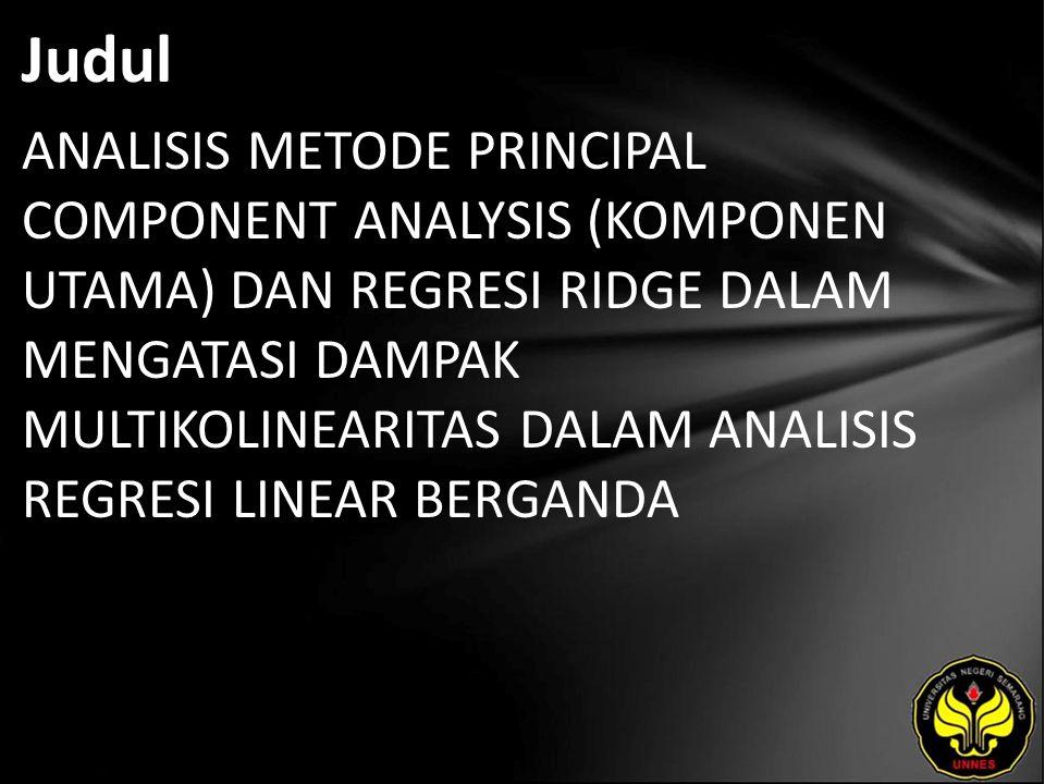 Judul ANALISIS METODE PRINCIPAL COMPONENT ANALYSIS (KOMPONEN UTAMA) DAN REGRESI RIDGE DALAM MENGATASI DAMPAK MULTIKOLINEARITAS DALAM ANALISIS REGRESI