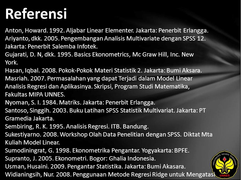 Referensi Anton, Howard. 1992. Aljabar Linear Elementer. Jakarta: Penerbit Erlangga. Ariyanto, dkk. 2005. Pengembangan Analisis Multivariate dengan SP