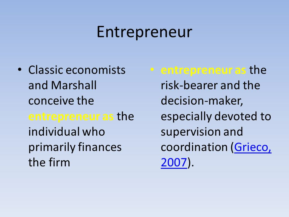 Entrepreneur Classic economists and Marshall conceive the entrepreneur as the individual who primarily finances the firm entrepreneur as the risk-bear