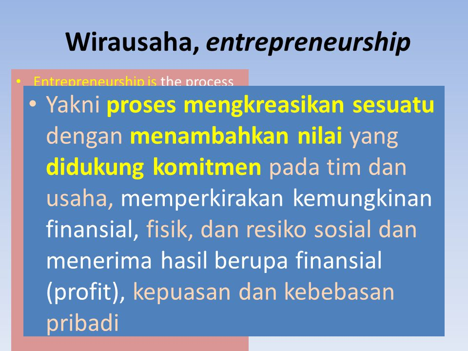Wirausaha, entrepreneurship Entrepreneurship is the process of creating something different with value by devoting the necessary time and effort, assu