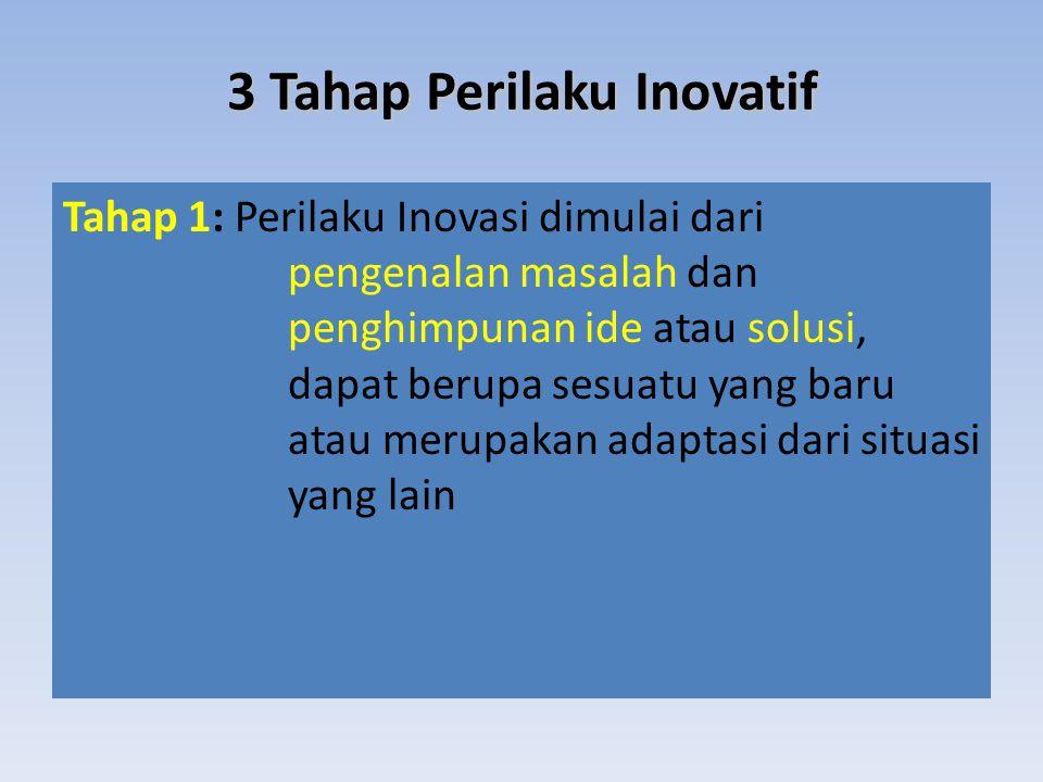 Tahap 1: Perilaku Inovasi dimulai dari pengenalan masalah dan penghimpunan ide atau solusi, dapat berupa sesuatu yang baru atau merupakan adaptasi dari situasi yang lain 3 Tahap Perilaku Inovatif