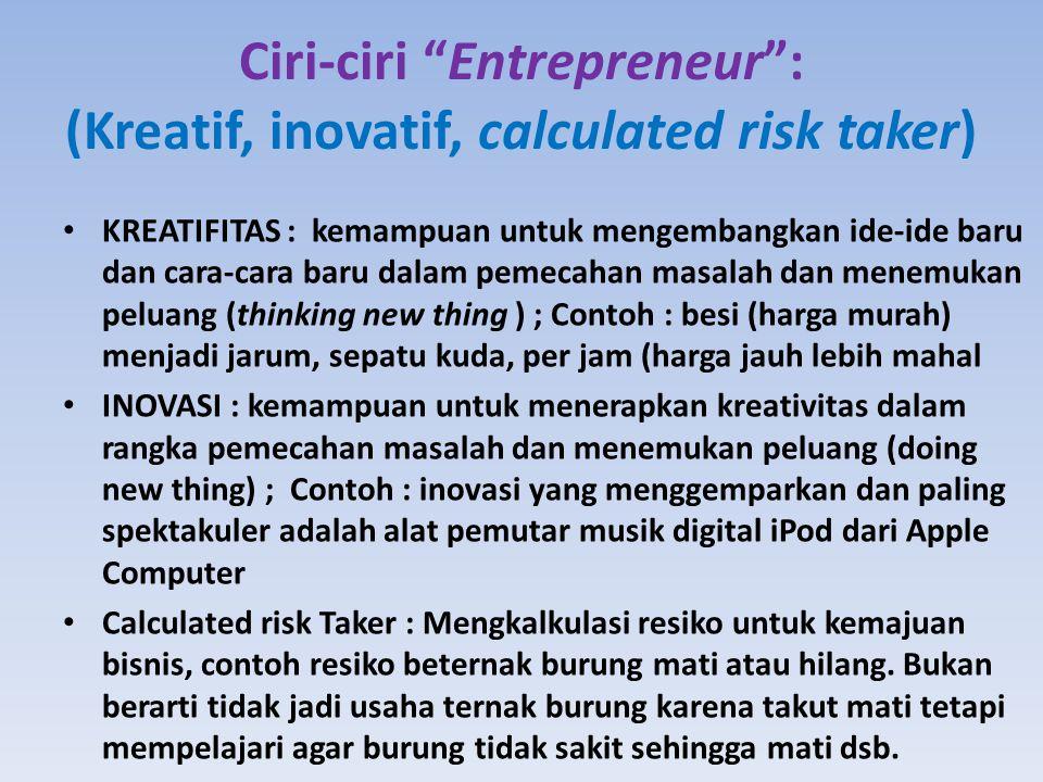 Ciri-ciri Entrepreneur : (Kreatif, inovatif, calculated risk taker) KREATIFITAS : kemampuan untuk mengembangkan ide-ide baru dan cara-cara baru dalam pemecahan masalah dan menemukan peluang (thinking new thing ) ; Contoh : besi (harga murah) menjadi jarum, sepatu kuda, per jam (harga jauh lebih mahal INOVASI : kemampuan untuk menerapkan kreativitas dalam rangka pemecahan masalah dan menemukan peluang (doing new thing) ; Contoh : inovasi yang menggemparkan dan paling spektakuler adalah alat pemutar musik digital iPod dari Apple Computer Calculated risk Taker : Mengkalkulasi resiko untuk kemajuan bisnis, contoh resiko beternak burung mati atau hilang.