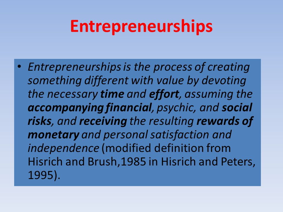 Entrepreneurships Entrepreneurships is the process of creating something different with value by devoting the necessary time and effort, assuming the