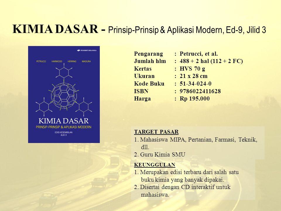 KIMIA DASAR - Prinsip-Prinsip & Aplikasi Modern, Ed-9, Jilid 3 Pengarang: Petrucci, et al. Jumlah hlm:488 + 2 hal (112 + 2 FC) Kertas : HVS 70 g Ukura