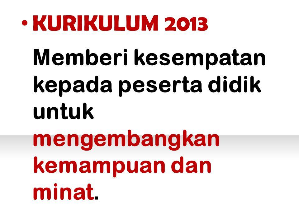 KURIKULUM 2013 M emberi kesempatan kepada peserta didik untuk mengembangkan kemampuan dan minat.