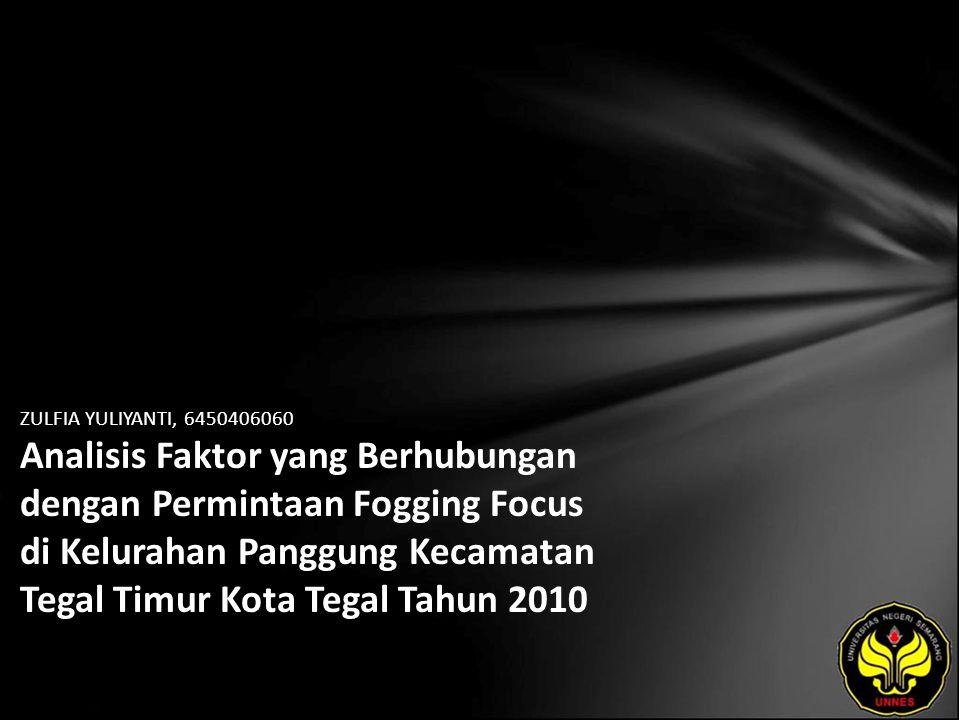 ZULFIA YULIYANTI, 6450406060 Analisis Faktor yang Berhubungan dengan Permintaan Fogging Focus di Kelurahan Panggung Kecamatan Tegal Timur Kota Tegal Tahun 2010