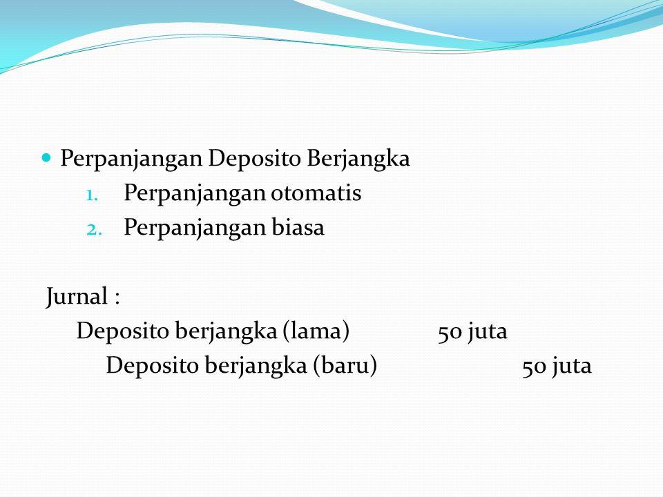 Perpanjangan Deposito Berjangka 1. Perpanjangan otomatis 2. Perpanjangan biasa Jurnal : Deposito berjangka (lama)50 juta Deposito berjangka (baru) 50