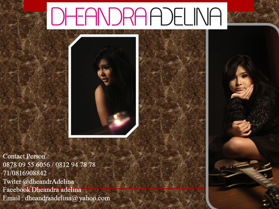 Contact Person : 0878 09 55 6056 / 0812 94 78 78 71/0816908842 Twiter @dheandrAdelina Facebook Dheandra adelina Email : dheandraadelina@ yahoo.com