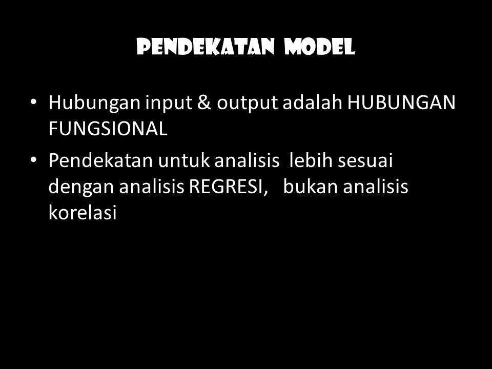 Pendekatan model Hubungan input & output adalah HUBUNGAN FUNGSIONAL Pendekatan untuk analisis lebih sesuai dengan analisis REGRESI, bukan analisis kor