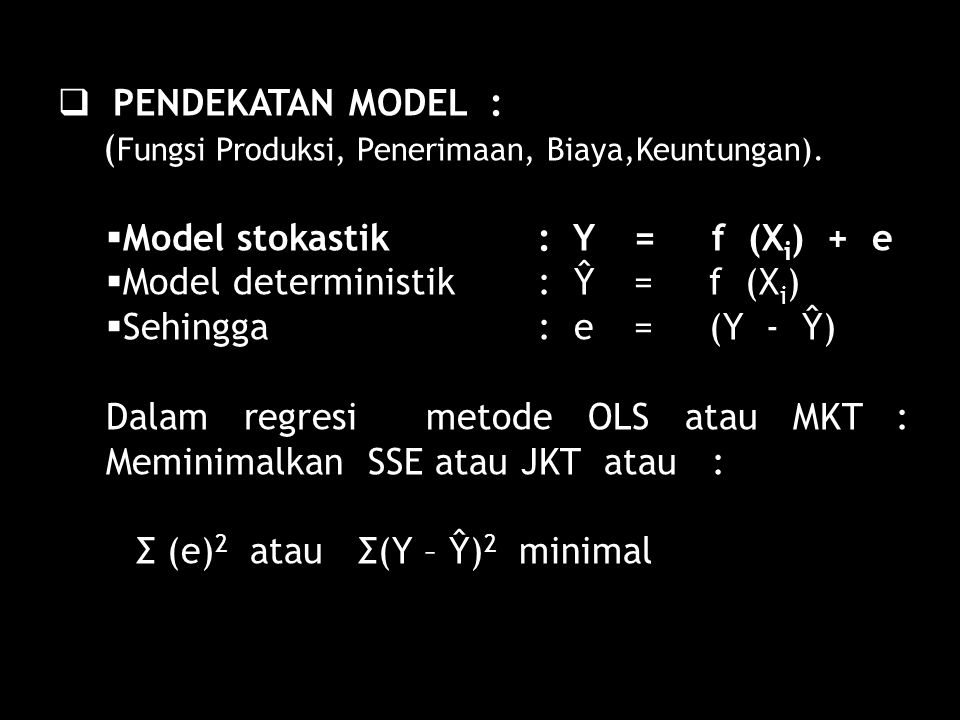  PENDEKATAN MODEL : ( Fungsi Produksi, Penerimaan, Biaya,Keuntungan).  Model stokastik : Y = f (X i ) + e  Model deterministik : Ŷ = f (X i )  Seh