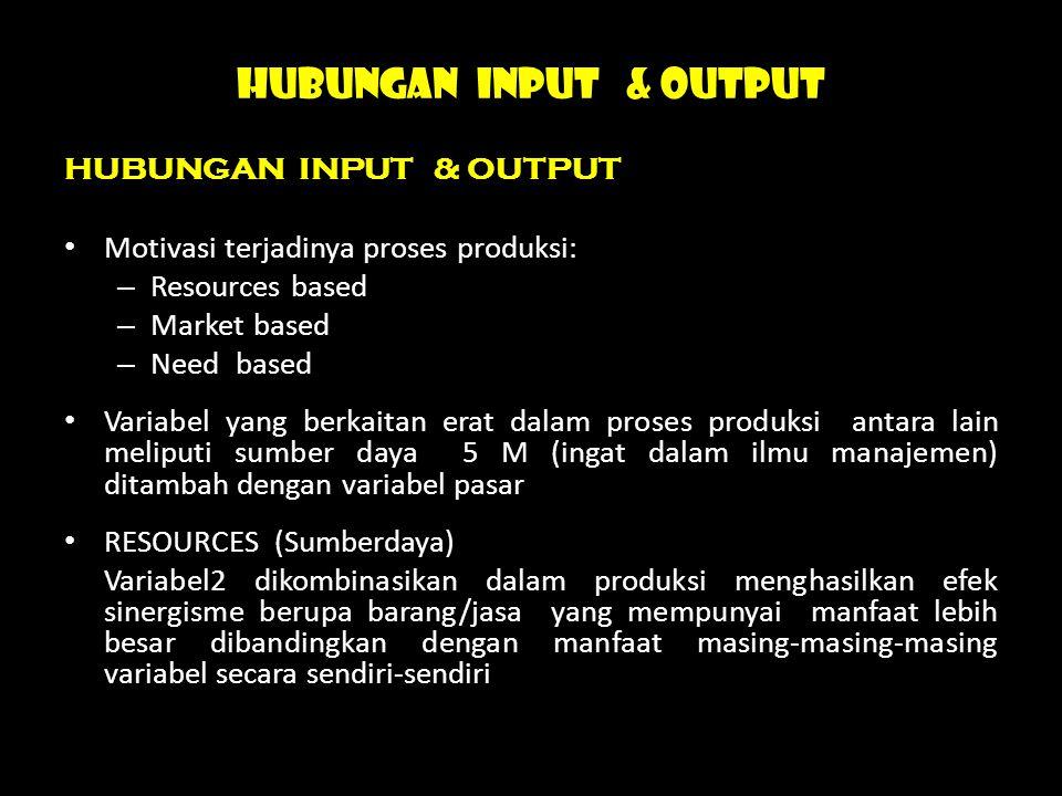 HUBUNGAN INPUT & OUTPUT Motivasi terjadinya proses produksi: – Resources based – Market based – Need based Variabel yang berkaitan erat dalam proses p