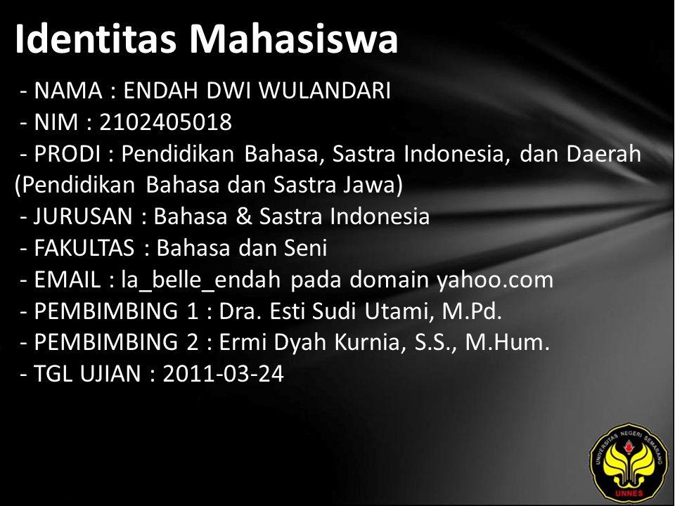 Identitas Mahasiswa - NAMA : ENDAH DWI WULANDARI - NIM : 2102405018 - PRODI : Pendidikan Bahasa, Sastra Indonesia, dan Daerah (Pendidikan Bahasa dan Sastra Jawa) - JURUSAN : Bahasa & Sastra Indonesia - FAKULTAS : Bahasa dan Seni - EMAIL : la_belle_endah pada domain yahoo.com - PEMBIMBING 1 : Dra.
