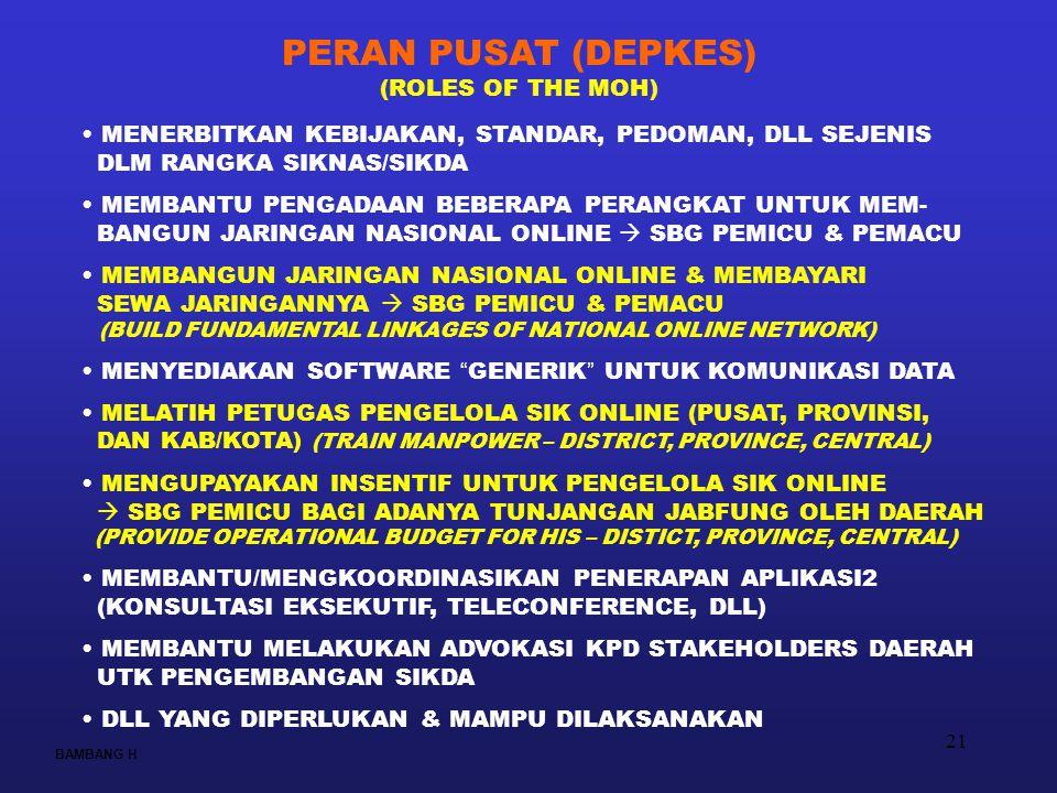 21 BAMBANG H PERAN PUSAT (DEPKES) (ROLES OF THE MOH) MENERBITKAN KEBIJAKAN, STANDAR, PEDOMAN, DLL SEJENIS DLM RANGKA SIKNAS/SIKDA MEMBANTU PENGADAAN BEBERAPA PERANGKAT UNTUK MEM- BANGUN JARINGAN NASIONAL ONLINE  SBG PEMICU & PEMACU MEMBANGUN JARINGAN NASIONAL ONLINE & MEMBAYARI SEWA JARINGANNYA  SBG PEMICU & PEMACU (BUILD FUNDAMENTAL LINKAGES OF NATIONAL ONLINE NETWORK) MENYEDIAKAN SOFTWARE GENERIK UNTUK KOMUNIKASI DATA MELATIH PETUGAS PENGELOLA SIK ONLINE (PUSAT, PROVINSI, DAN KAB/KOTA) (TRAIN MANPOWER – DISTRICT, PROVINCE, CENTRAL) MENGUPAYAKAN INSENTIF UNTUK PENGELOLA SIK ONLINE  SBG PEMICU BAGI ADANYA TUNJANGAN JABFUNG OLEH DAERAH (PROVIDE OPERATIONAL BUDGET FOR HIS – DISTICT, PROVINCE, CENTRAL) MEMBANTU/MENGKOORDINASIKAN PENERAPAN APLIKASI2 (KONSULTASI EKSEKUTIF, TELECONFERENCE, DLL) MEMBANTU MELAKUKAN ADVOKASI KPD STAKEHOLDERS DAERAH UTK PENGEMBANGAN SIKDA DLL YANG DIPERLUKAN & MAMPU DILAKSANAKAN