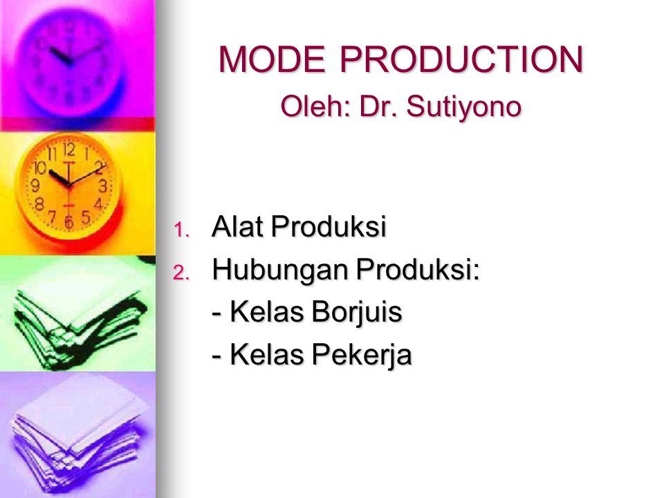 MODE PRODUCTION Oleh: Dr. Sutiyono 1. Alat Produksi 2. Hubungan Produksi: - Kelas Borjuis - Kelas Pekerja
