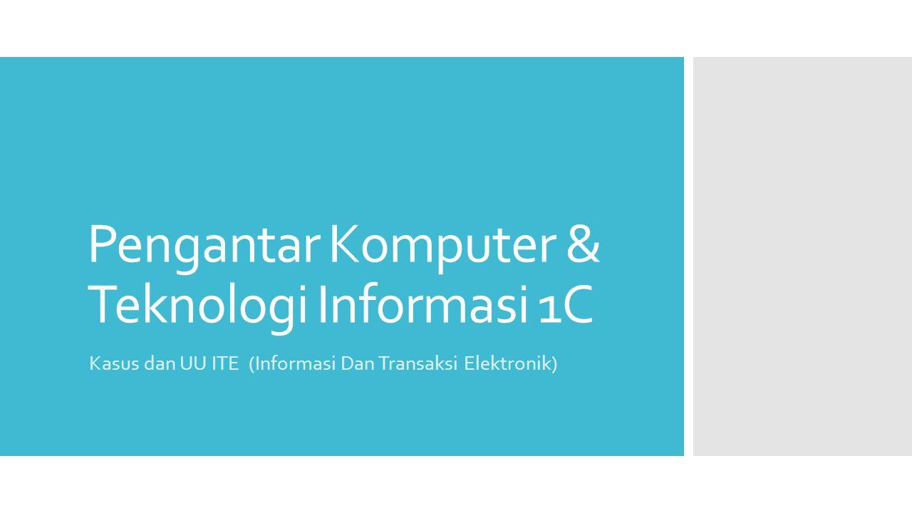 Pengantar Komputer & Teknologi Informasi 1C Kasus dan UU ITE (Informasi Dan Transaksi Elektronik)