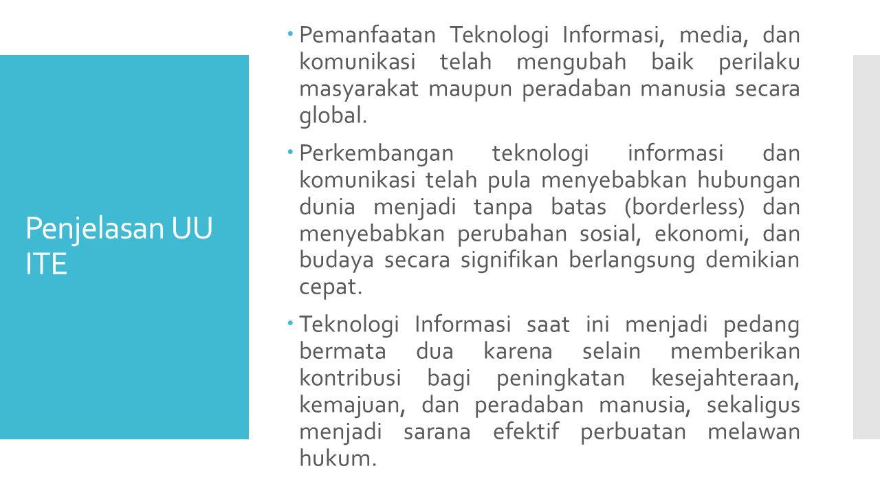 Penjelasan UU ITE  Pemanfaatan Teknologi Informasi, media, dan komunikasi telah mengubah baik perilaku masyarakat maupun peradaban manusia secara global.