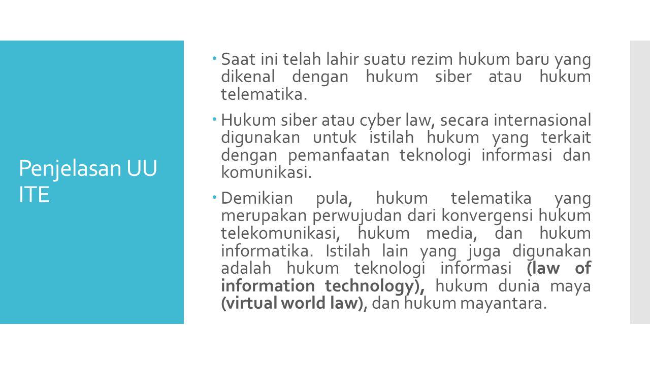 Penjelasan UU ITE  Saat ini telah lahir suatu rezim hukum baru yang dikenal dengan hukum siber atau hukum telematika.
