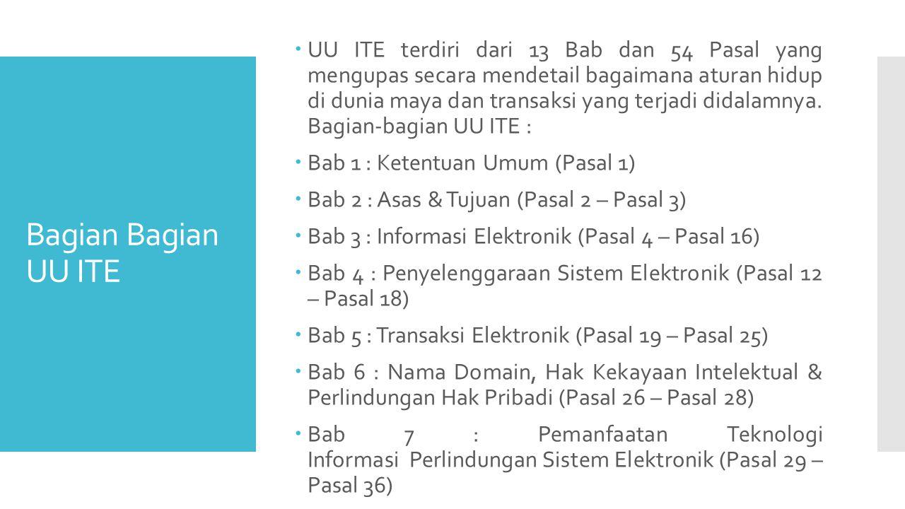 Bagian Bagian UU ITE  UU ITE terdiri dari 13 Bab dan 54 Pasal yang mengupas secara mendetail bagaimana aturan hidup di dunia maya dan transaksi yang terjadi didalamnya.
