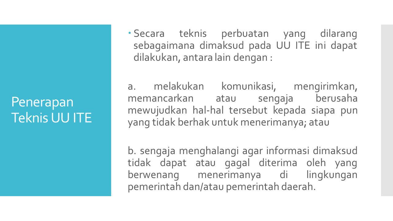 Penerapan Teknis UU ITE  Secara teknis perbuatan yang dilarang sebagaimana dimaksud pada UU ITE ini dapat dilakukan, antara lain dengan : a.